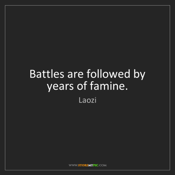 Laozi: Battles are followed by years of famine.