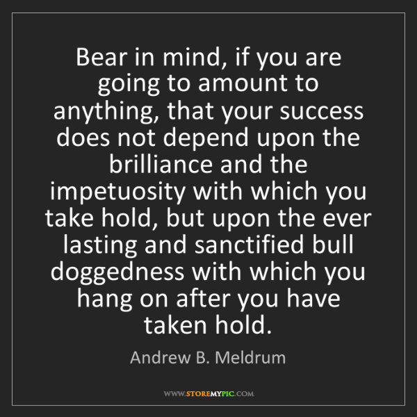 Andrew B. Meldrum: Bear in mind, if you are going to amount to anything,...