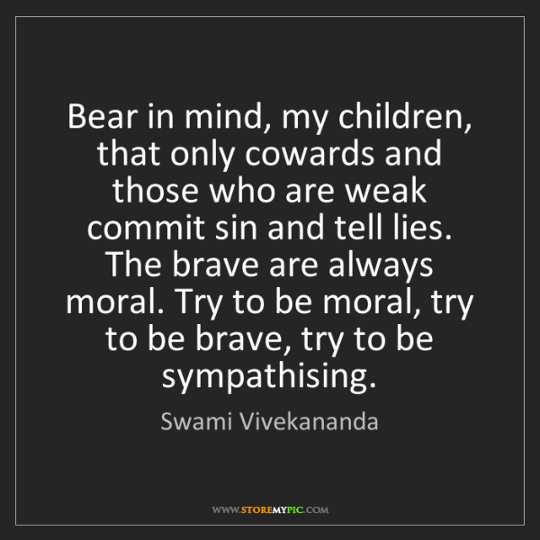 Swami Vivekananda: Bear in mind, my children, that only cowards and those...
