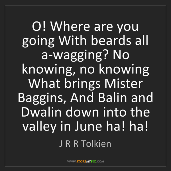 J R R Tolkien: O! Where are you going With beards all a-wagging? No...