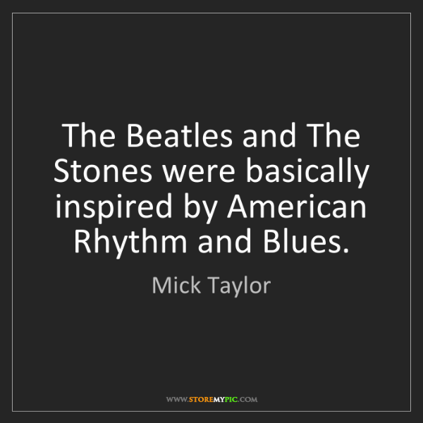 Mick Taylor: The Beatles and The Stones were basically inspired by...