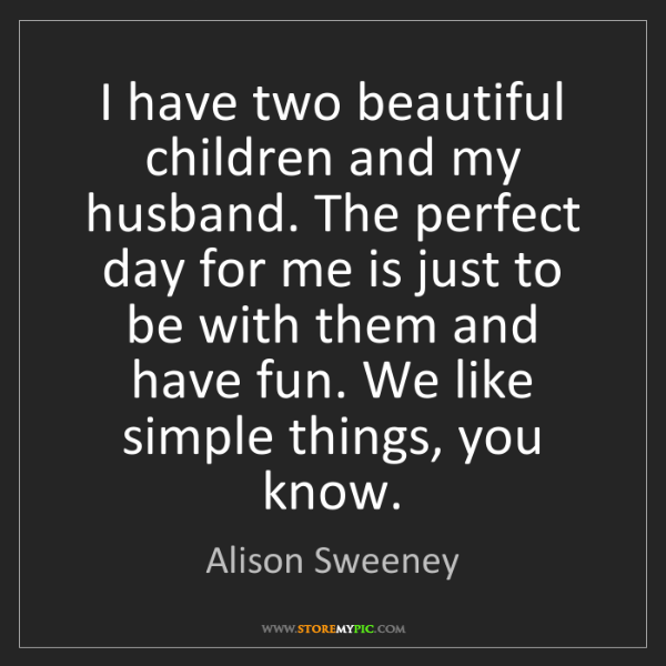 Alison Sweeney: I have two beautiful children and my husband. The perfect...