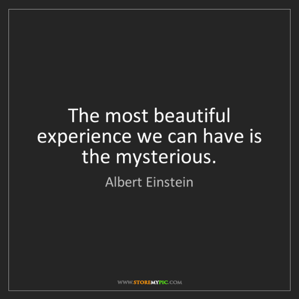 Albert Einstein: The most beautiful experience we can have is the mysterious.