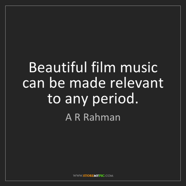 A R Rahman: Beautiful film music can be made relevant to any period.