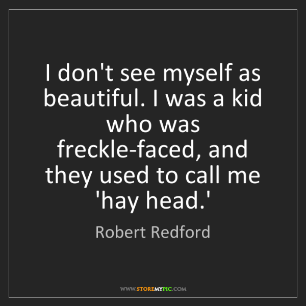 Robert Redford: I don't see myself as beautiful. I was a kid who was...