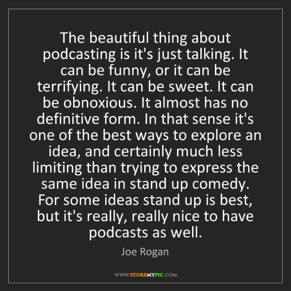 Joe Rogan: The beautiful thing about podcasting is it's just talking....