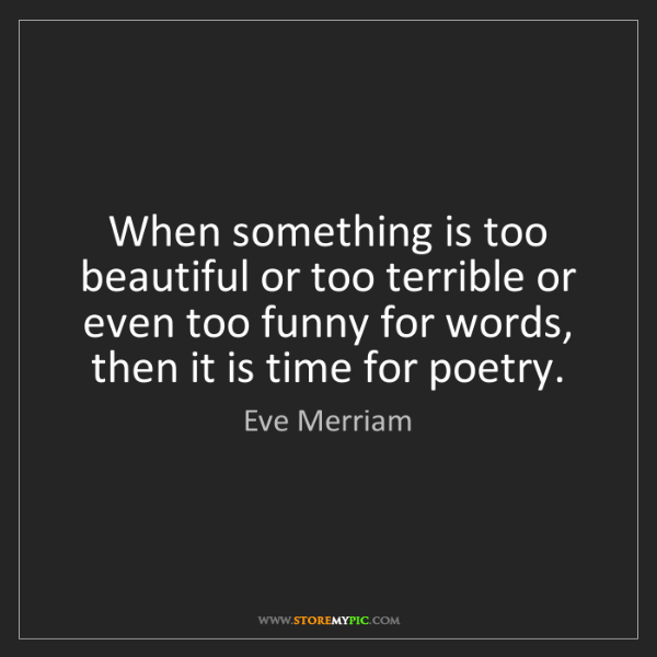 Eve Merriam: When something is too beautiful or too terrible or even...