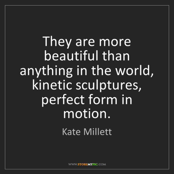 Kate Millett: They are more beautiful than anything in the world, kinetic...