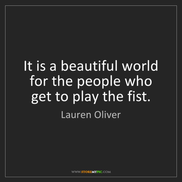 Lauren Oliver: It is a beautiful world for the people who get to play...