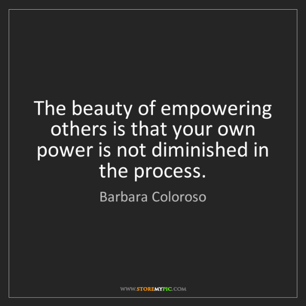 Barbara Coloroso: The beauty of empowering others is that your own power...