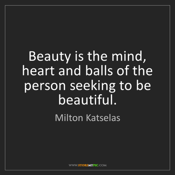 Milton Katselas: Beauty is the mind, heart and balls of the person seeking...