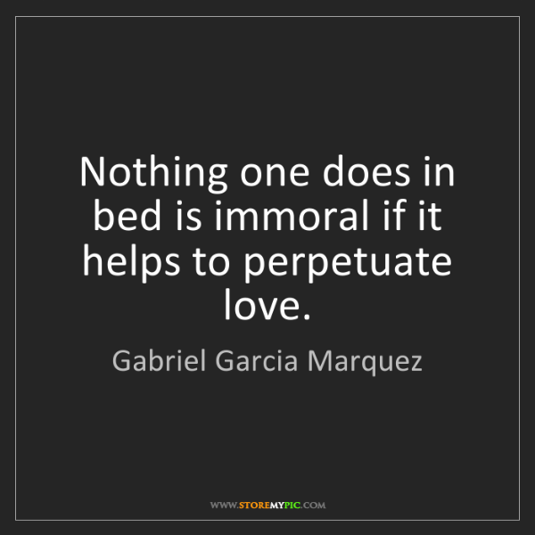 Gabriel Garcia Marquez: Nothing one does in bed is immoral if it helps to perpetuate...
