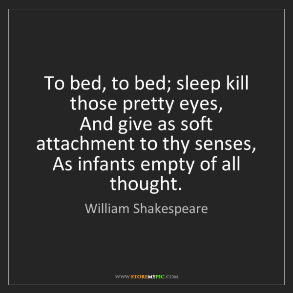 William Shakespeare: To bed, to bed; sleep kill those pretty eyes,  And give...