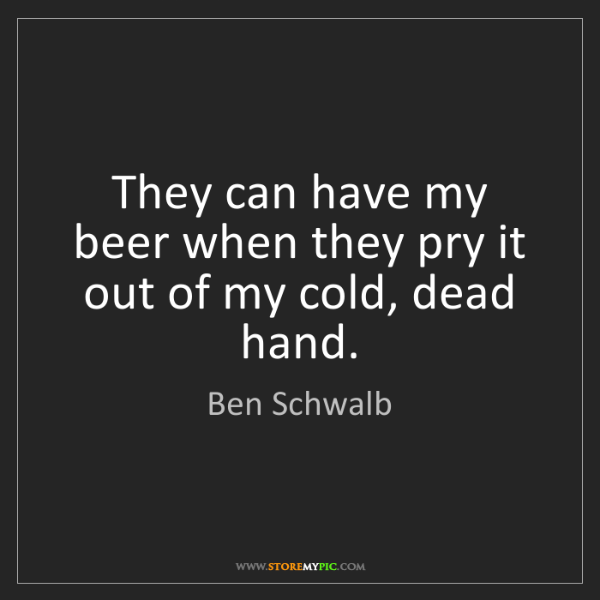 Ben Schwalb: They can have my beer when they pry it out of my cold,...