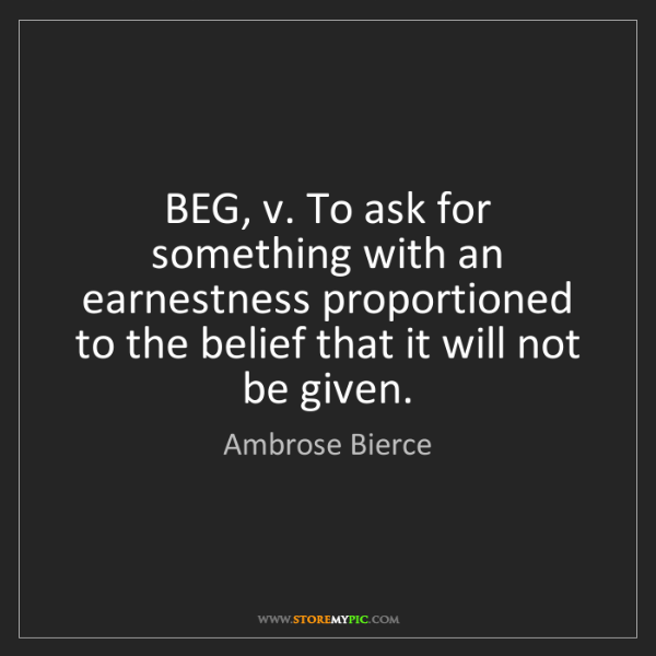 Ambrose Bierce: BEG, v. To ask for something with an earnestness proportioned...