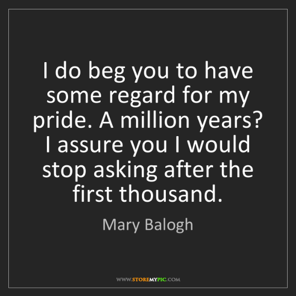Mary Balogh: I do beg you to have some regard for my pride. A million...