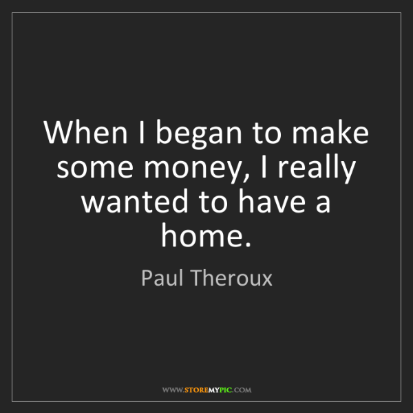 Paul Theroux: When I began to make some money, I really wanted to have...