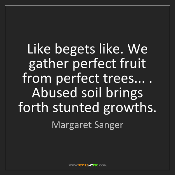 Margaret Sanger: Like begets like. We gather perfect fruit from perfect...