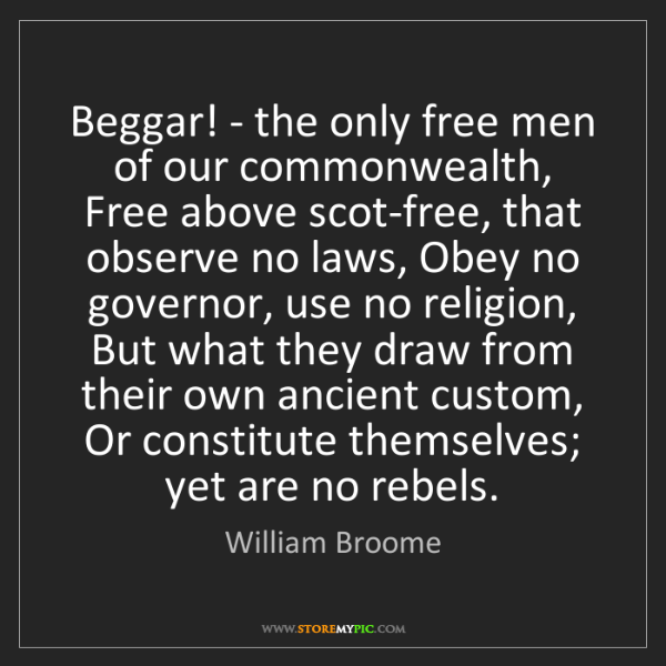 William Broome: Beggar! - the only free men of our commonwealth, Free...