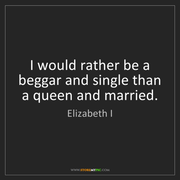 Elizabeth I: I would rather be a beggar and single than a queen and...