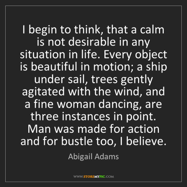 Abigail Adams: I begin to think, that a calm is not desirable in any...