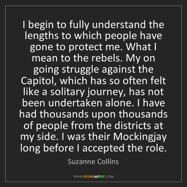 Suzanne Collins: I begin to fully understand the lengths to which people...