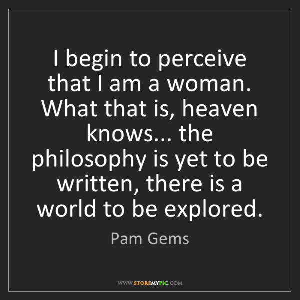 Pam Gems: I begin to perceive that I am a woman. What that is,...