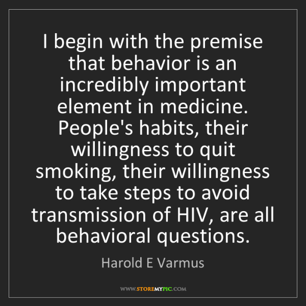 Harold E Varmus: I begin with the premise that behavior is an incredibly...