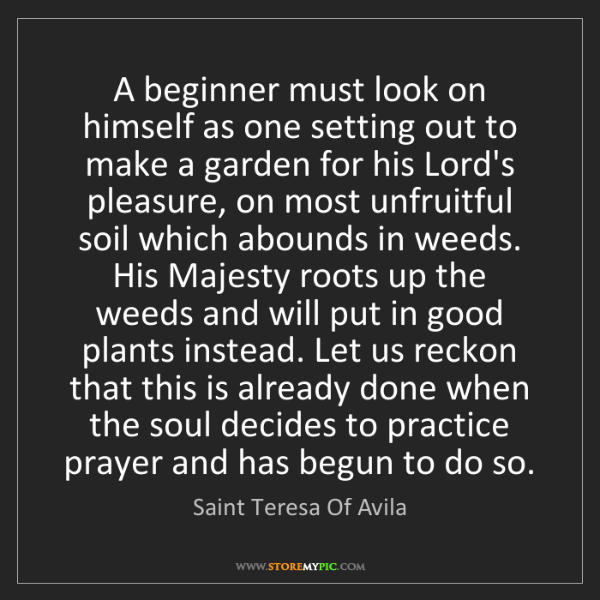 Saint Teresa Of Avila: A beginner must look on himself as one setting out to...