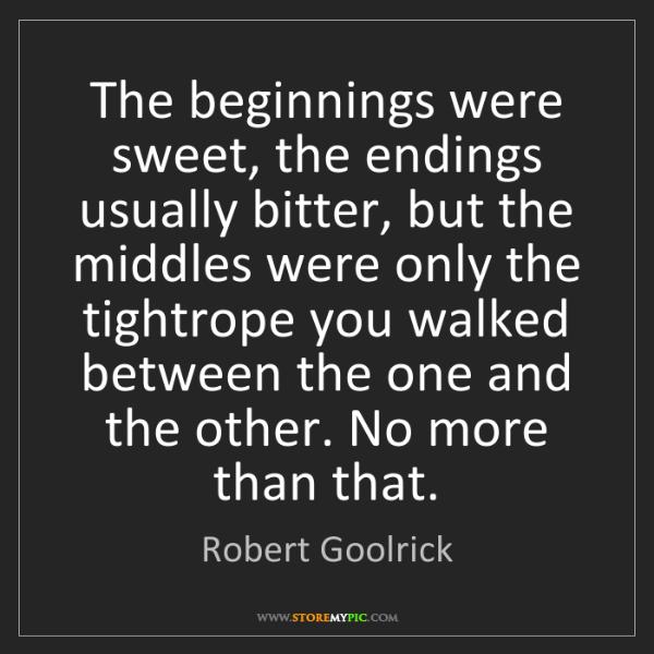 Robert Goolrick: The beginnings were sweet, the endings usually bitter,...