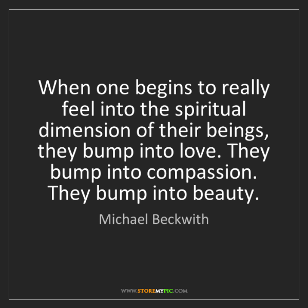 Michael Beckwith: When one begins to really feel into the spiritual dimension...