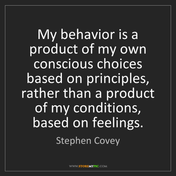 Stephen Covey: My behavior is a product of my own conscious choices...