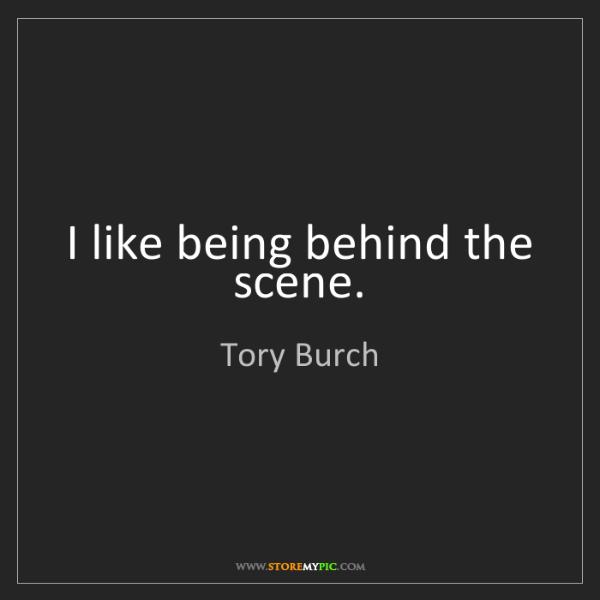 Tory Burch: I like being behind the scene.