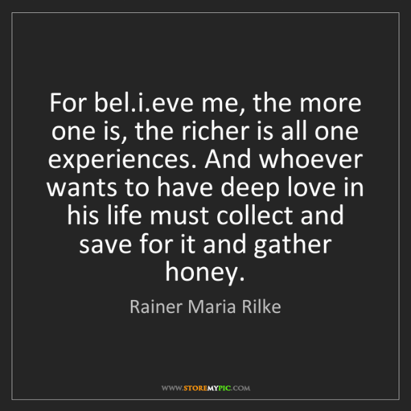 Rainer Maria Rilke: For bel.i.eve me, the more one is, the richer is all...