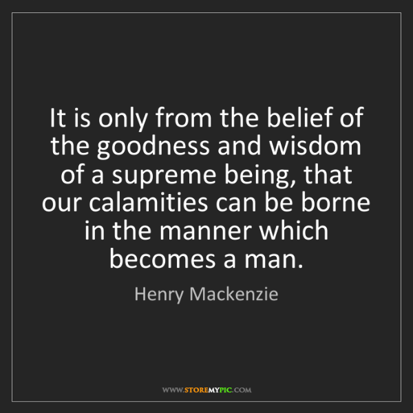 Henry Mackenzie: It is only from the belief of the goodness and wisdom...
