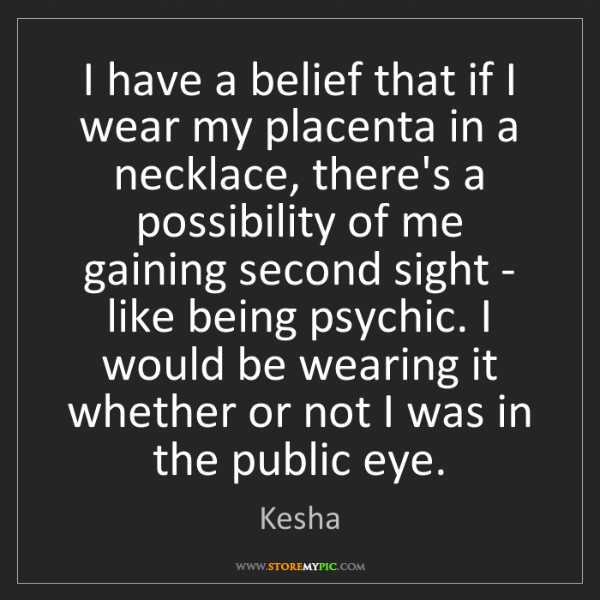 Kesha: I have a belief that if I wear my placenta in a necklace,...