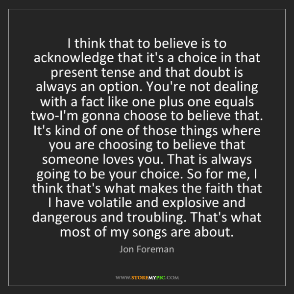 Jon Foreman: I think that to believe is to acknowledge that it's a...
