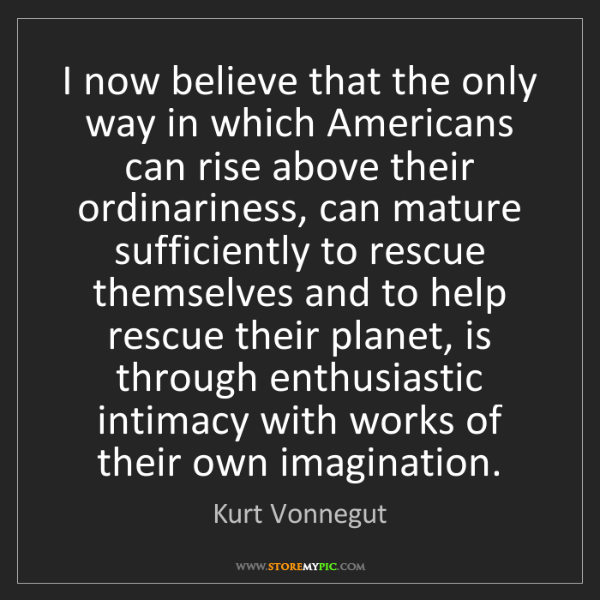 Kurt Vonnegut: I now believe that the only way in which Americans can...