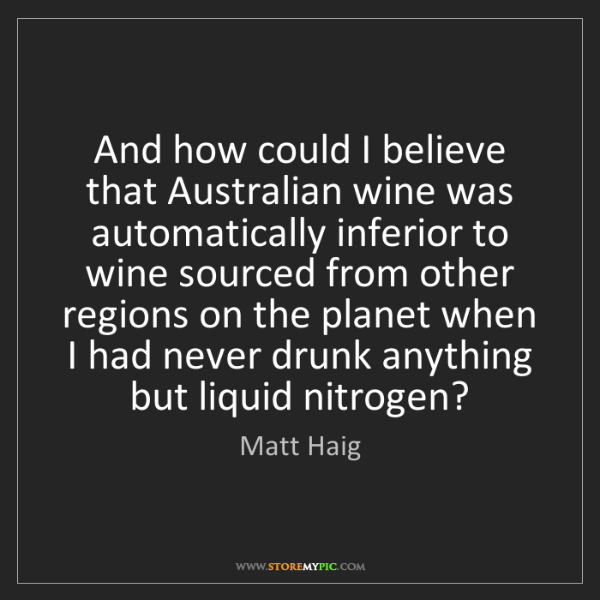 Matt Haig: And how could I believe that Australian wine was automatically...