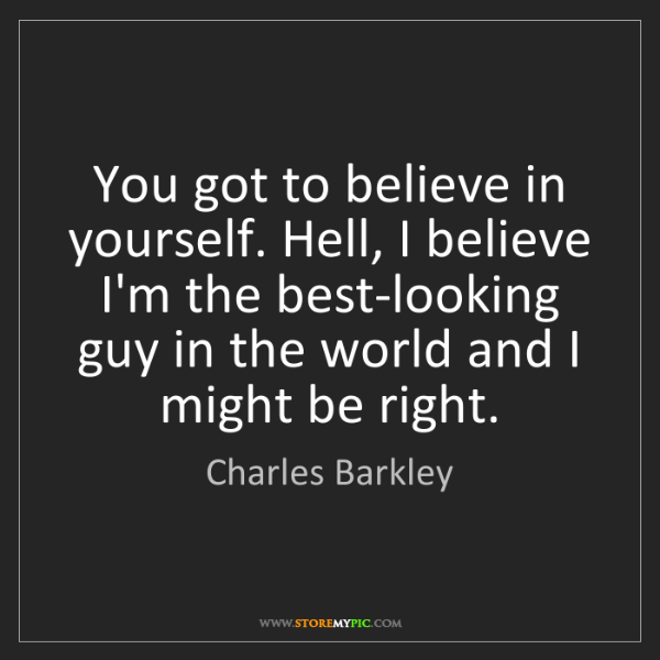 Charles Barkley: You got to believe in yourself. Hell, I believe I'm the...
