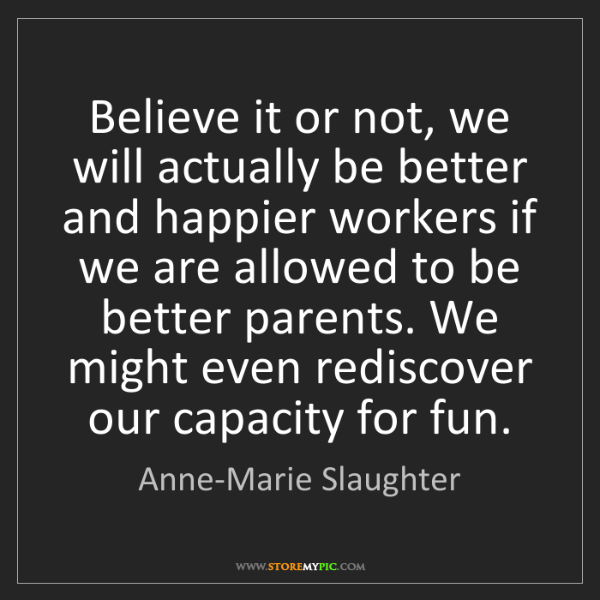 Anne-Marie Slaughter: Believe it or not, we will actually be better and happier...