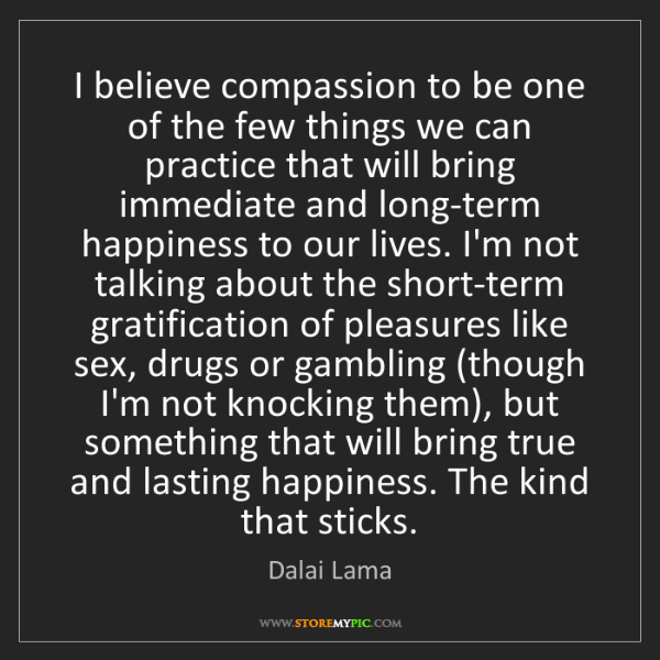 Dalai Lama: I believe compassion to be one of the few things we can...