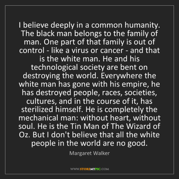 Margaret Walker: I believe deeply in a common humanity. The black man...
