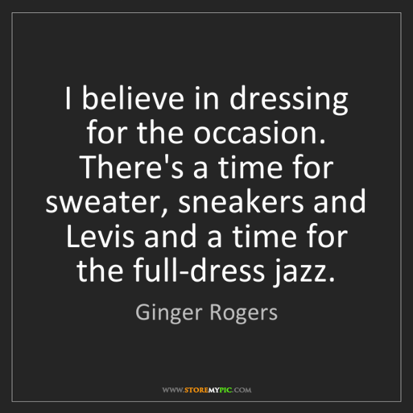 Ginger Rogers: I believe in dressing for the occasion. There's a time...