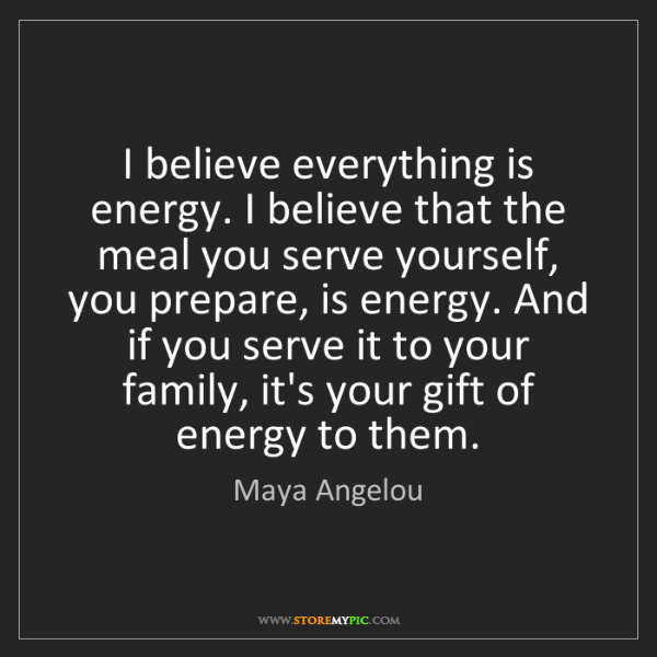 Maya Angelou: I believe everything is energy. I believe that the meal...