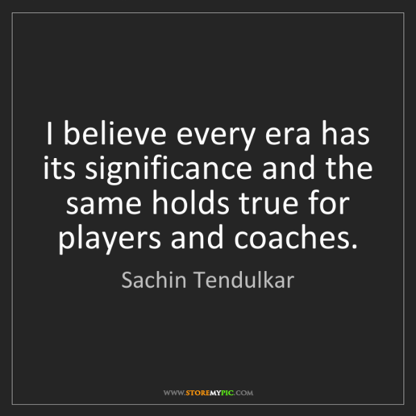 Sachin Tendulkar: I believe every era has its significance and the same...
