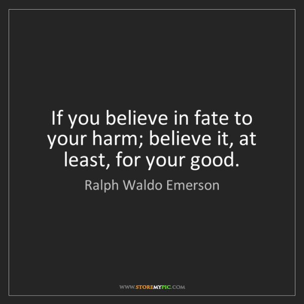 Ralph Waldo Emerson: If you believe in fate to your harm; believe it, at least,...