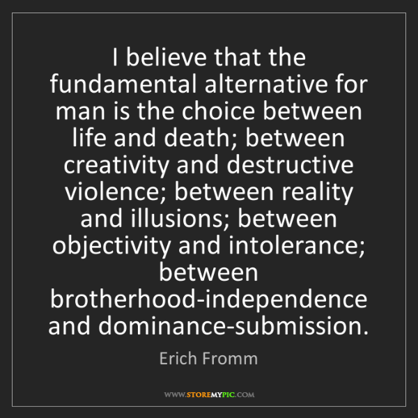 Erich Fromm: I believe that the fundamental alternative for man is...