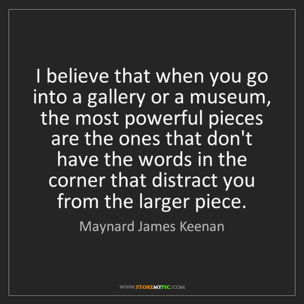 Maynard James Keenan: I believe that when you go into a gallery or a museum,...