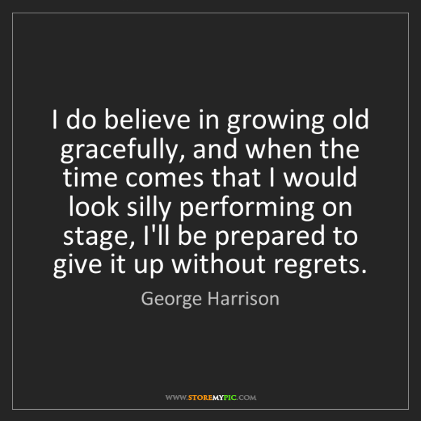George Harrison: I do believe in growing old gracefully, and when the...